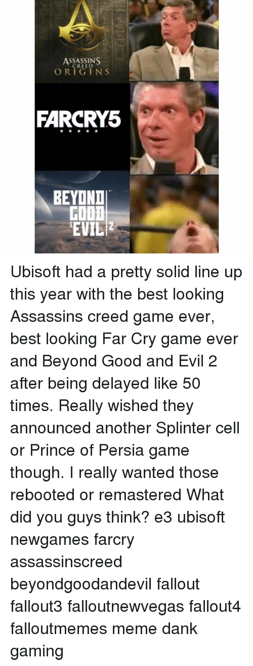 Meme Dank: ASSASSINS  ORIGINS  FARCRY5  BEYOND  FOOD  EVIL Ubisoft had a pretty solid line up this year with the best looking Assassins creed game ever, best looking Far Cry game ever and Beyond Good and Evil 2 after being delayed like 50 times. Really wished they announced another Splinter cell or Prince of Persia game though. I really wanted those rebooted or remastered What did you guys think? e3 ubisoft newgames farcry assassinscreed beyondgoodandevil fallout fallout3 falloutnewvegas fallout4 falloutmemes meme dank gaming