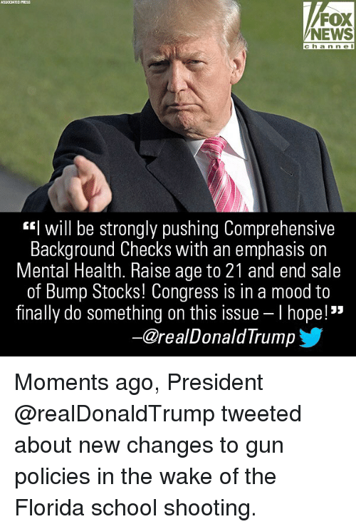 "Memes, Mood, and News: ASSCCATED PRESS  FOX  NEWS  channe l  I WIll be strongly pushing comprehensive  Background Checks with an emphasis on  Mental Health. Raise age to 21 and end sale  of Bump Stocks! Congress is in a mood to  finally do something on this issue-I hope!""  一@realDonaldTrump Moments ago, President @realDonaldTrump tweeted about new changes to gun policies in the wake of the Florida school shooting."
