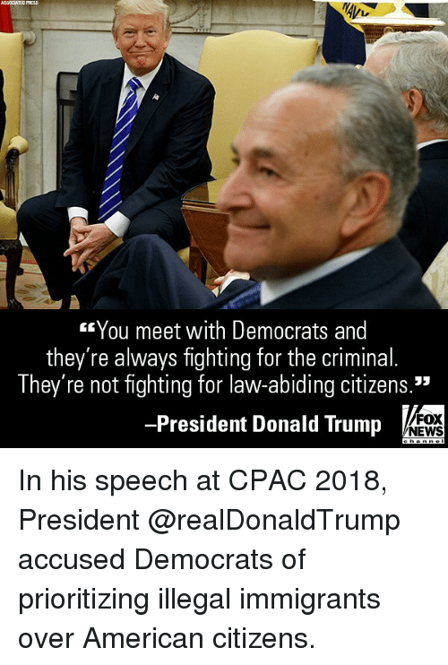 """Donald Trump, Memes, and News: ASSCCATED PRESS  You meet with Democrats and  they're always fighting for the criminal.  They're not fighting for law-abiding citizens.""""  -President Donald Trump  FOX  NEWS In his speech at CPAC 2018, President @realDonaldTrump accused Democrats of prioritizing illegal immigrants over American citizens."""