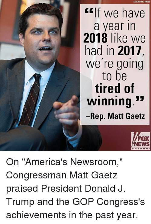 "Gif, Memes, and News: ASSDCIATED PRESS  gif We have  a year in  2018 like we  had in 2017,  we're going  to be  tired of  winning.""  Rep. Matt Gaetz  FOX  NEWS  ch a nne On ""America's Newsroom,"" Congressman Matt Gaetz praised President Donald J. Trump and the GOP Congress's achievements in the past year."