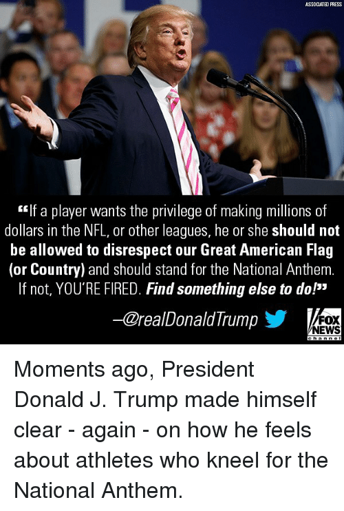"Memes, News, and Nfl: ASSDCIATED PRESS  If a player wants the privilege of making millions of  dollars in the NFL, or other leagues, he or she should not  be allowed to disrespect our Great American Flag  (or Country) and should stand for the National Anthem.  If not, YOU'RE FIRED. Find something else to do!""  -@realDonaldTrump  FOX  NEWS Moments ago, President Donald J. Trump made himself clear - again - on how he feels about athletes who kneel for the National Anthem."