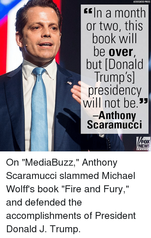 "Fire, Memes, and News: ASSDCIATED PRESS  In a month  or two, this  book will  be over,  but [Donalod  Trump's  presidency  will not be»  Anthony  Scaramucci  FOX  NEWS On ""MediaBuzz,"" Anthony Scaramucci slammed Michael Wolff's book ""Fire and Fury,"" and defended the accomplishments of President Donald J. Trump."