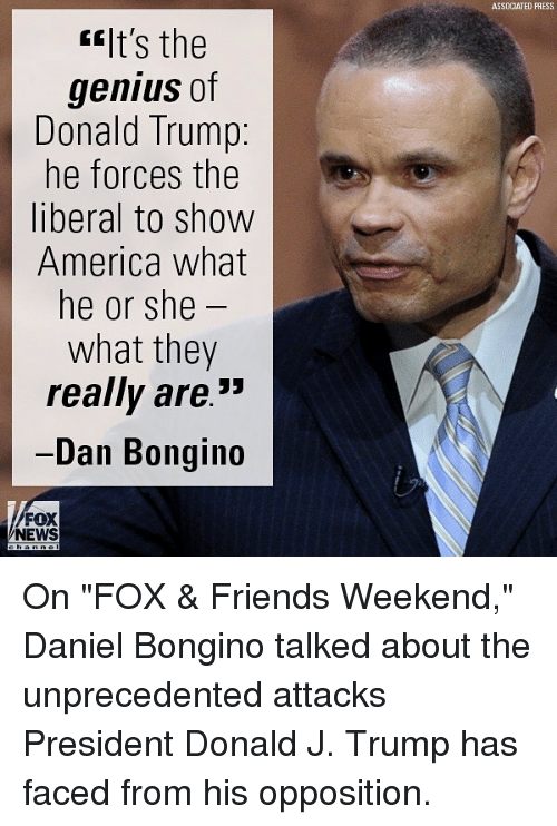 "America, Donald Trump, and Friends: ASSDCIATED PRESS  ""It's the  genius of  Donald Trump:  he forces the  liberal to show  America what  he or she  what they  really are.""  Dan Bongin  FOX  NEWS On ""FOX & Friends Weekend,"" Daniel Bongino talked about the unprecedented attacks President Donald J. Trump has faced from his opposition."