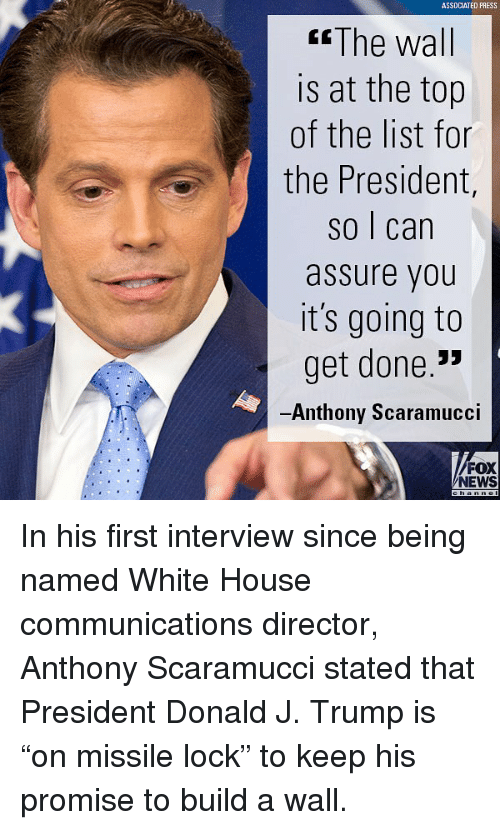 """Memes, News, and White House: ASSDCIATED PRESS  The wall  is at the top  of the list for  the President,  so I can  assure you  it's going to  get done.'!»  Anthony Scaramucci  FOX  NEWS In his first interview since being named White House communications director, Anthony Scaramucci stated that President Donald J. Trump is """"on missile lock"""" to keep his promise to build a wall."""