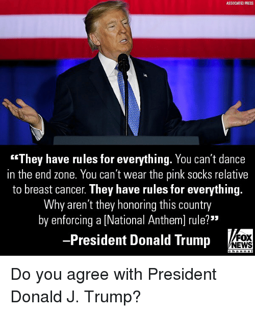 "Donald Trump, Memes, and News: ASSDCIATED PRESS  ""They have rules for everything. You can't dance  in the end zone. You can't wear the pink socks relative  to breast cancer. They have rules for everything  Why aren't they honoring this country  by enforcing a [National Anthem] rule?""  President Donald Trump  FOX  NEWS Do you agree with President Donald J. Trump?"