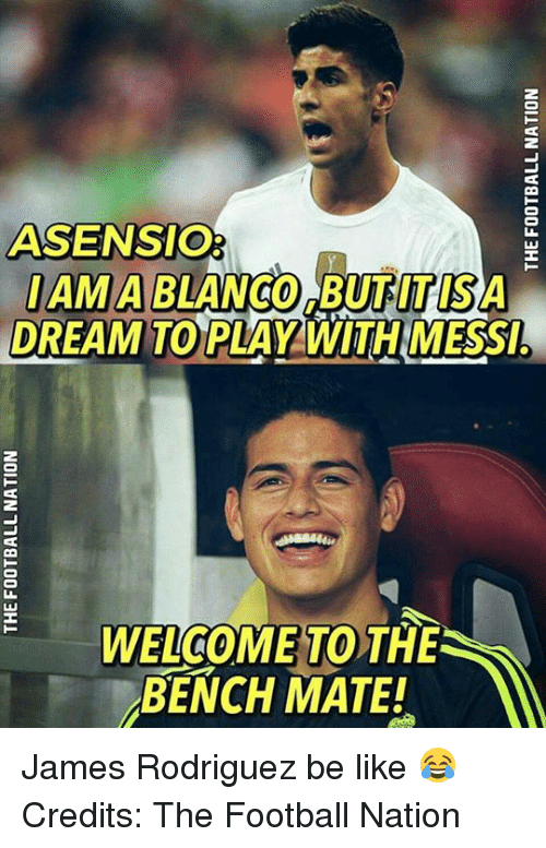 Memes, Messi, and Amas: ASSENSIO  AMA BLANCO BUTITISA  DREAM TO PLAY WITH MESSI!  OME TO  THE  BENCH MATE! James Rodriguez be like 😂  Credits: The Football Nation