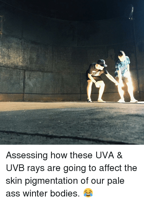 Bodies , Memes, and Winter: Assessing how these UVA & UVB rays are going to affect the skin pigmentation of our pale ass winter bodies. 😂