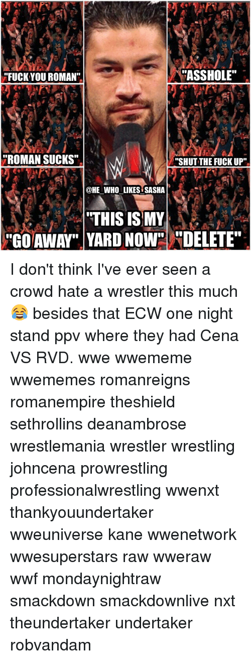 "Fuck You, Memes, and Wrestling: ""ASSHOLE""  FUCK YOU ROMAN""  HROMAN SUCKS""  ""SHUT THE FUCK UP""  @HE WHO LIKES SASHA  THIS IS MY  ""GO AWAY"" YARD NowsU""DELETE"" I don't think I've ever seen a crowd hate a wrestler this much 😂 besides that ECW one night stand ppv where they had Cena VS RVD. wwe wwememe wwememes romanreigns romanempire theshield sethrollins deanambrose wrestlemania wrestler wrestling johncena prowrestling professionalwrestling wwenxt thankyouundertaker wweuniverse kane wwenetwork wwesuperstars raw wweraw wwf mondaynightraw smackdown smackdownlive nxt theundertaker undertaker robvandam"