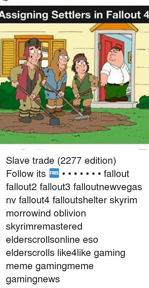 Gaming Meme: Assigning Settlers in Fallout 4 Slave trade (2277 edition) Follow its 🆓 • • • • • • • fallout fallout2 fallout3 falloutnewvegas nv fallout4 falloutshelter skyrim morrowind oblivion skyrimremastered elderscrollsonline eso elderscrolls like4like gaming meme gamingmeme gamingnews