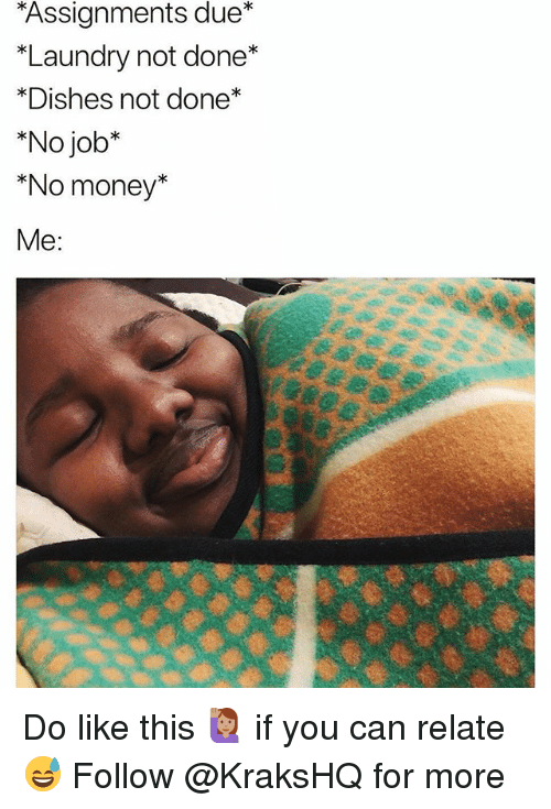 Laundry, Memes, and Money: Assignments due*  *Laundry not done*  *Dishes not done*  *No job*  *No money*  Me: Do like this 🙋🏽 if you can relate 😅 Follow @KraksHQ for more