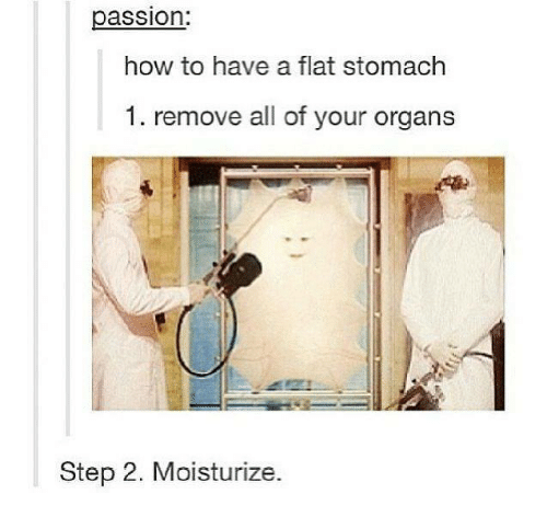 How To, Humans of Tumblr, and How: assion:  how to have a flat stomach  1. remove all of your organs  Step 2. Moisturize.