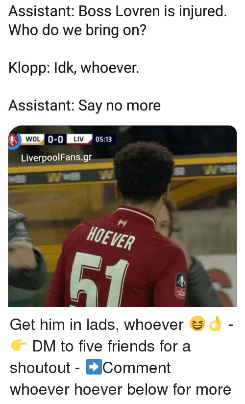 Klopp: Assistant: Boss Lovren is injured.  Who do we bring on?  Klopp: Idk, whoever  Assistant: Say no more  0-0 IM' 05:13  LiverpoolFans.gr  HOEVER Get him in lads, whoever 😆👌 - 👉 DM to five friends for a shoutout - ➡️Comment whoever hoever below for more