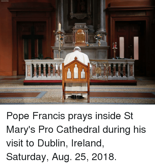 Memes, Pope Francis, and Ireland: ASSOCATED PRESS Pope Francis prays inside St Mary's Pro Cathedral during his visit to Dublin, Ireland, Saturday, Aug. 25, 2018.