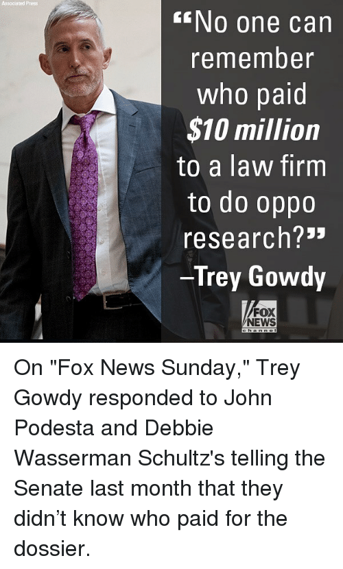 """trey gowdy: Associa ted Press  NO one can  remember  who paid  $10 million  to a law firm  to do oppo  research?3""""  Trey Gowdy  FOX  NEWS On """"Fox News Sunday,"""" Trey Gowdy responded to John Podesta and Debbie Wasserman Schultz's telling the Senate last month that they didn't know who paid for the dossier."""