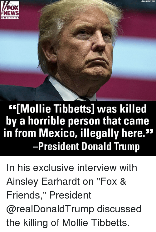 """fox & friends: Associatad Press  FOX  NEWS  han nel  """"""""[Mollie Tibbetts] was killed  by a horrible person that came  in from Mexico, illegally here.""""  President Donald Trump In his exclusive interview with Ainsley Earhardt on """"Fox & Friends,"""" President @realDonaldTrump discussed the killing of Mollie Tibbetts."""