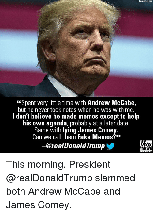 "Fake, Memes, and News: Associatad Press  ""Spent very little time with Andrew McCabe,  but he never took notes when he was with me.  l don't believe he made memos except to help  his own agenda, probably at a later date.  Same with lying James Come  Can we call them Fake Memos?'""  y.  -@realDonaldTrump  FOX  NEWS This morning, President @realDonaldTrump slammed both Andrew McCabe and James Comey."