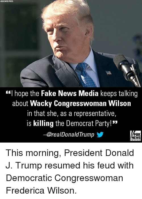 """Fake, Memes, and News: ASSOCIATED PHESS  """"I hope the Fake News Media keeps talking  about Wacky Congresswoman Wilson  in that she, as a representative,  is killing the Democrat Party!  一@realDonaldTrumpゾ  FOX  NEWS This morning, President Donald J. Trump resumed his feud with Democratic Congresswoman Frederica Wilson."""