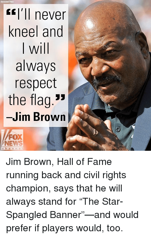 "star spangled banner: Associated Pras  <l'll never  kneel and  I will  always  respect  the flag.""  -Jim Brown  FOX  NEWS  channel Jim Brown, Hall of Fame running back and civil rights champion, says that he will always stand for ""The Star-Spangled Banner""—and would prefer if players would, too."
