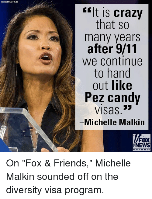 "michelle malkin: ASSOCIATED PRESS  <lt is crazy  that so  many years  after 9/11  we continue  to hand  out like  Pez candv  VISas,  Michelle Malkin  FOX  NEWS On ""Fox & Friends,"" Michelle Malkin sounded off on the diversity visa program."