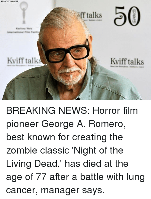 Memes, News, and Best: ASSOCIATED PRESS  0  f talks  Kviff talk  Kviff talks BREAKING NEWS: Horror film pioneer George A. Romero, best known for creating the zombie classic 'Night of the Living Dead,' has died at the age of 77 after a battle with lung cancer, manager says.
