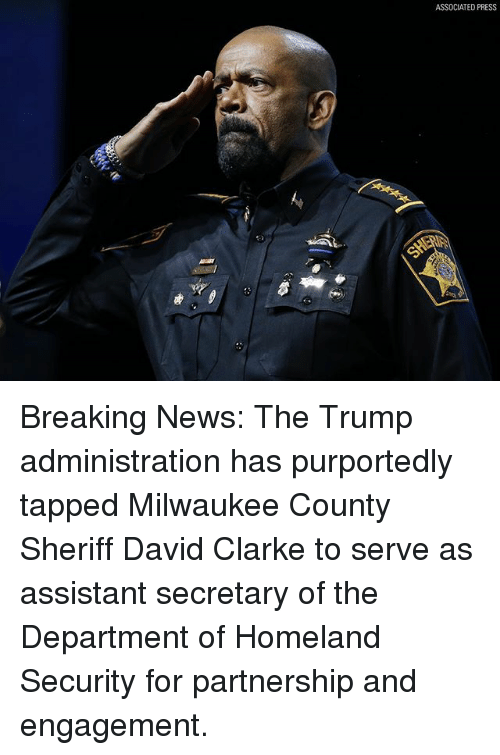 Memes, News, and Breaking News: ASSOCIATED PRESS Breaking News: The Trump administration has purportedly tapped Milwaukee County Sheriff David Clarke to serve as assistant secretary of the Department of Homeland Security for partnership and engagement.