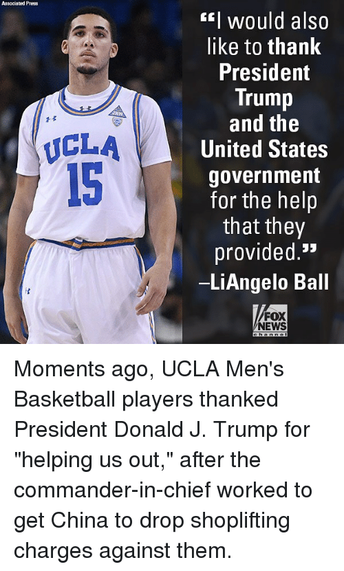 "Basketball, Memes, and News: Associated Press  EI would also  like to thank  President  Trump  and the  United States  government  for the helip  that they  provided.'*  LiAngelo Ball  1孓  ICLA  15  FOX  NEWS Moments ago, UCLA Men's Basketball players thanked President Donald J. Trump for ""helping us out,"" after the commander-in-chief worked to get China to drop shoplifting charges against them."