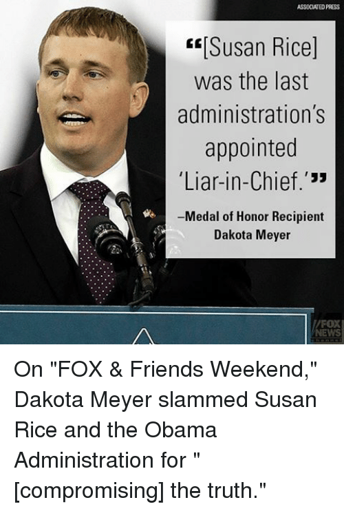 "Friends, Memes, and Obama: ASSOCIATED PRESS  ERISusan Rice]  was the last  administration's  appointed  Liar-in-Chief.'""  Medal of Honor Recipient  Dakota Meyer On ""FOX & Friends Weekend,"" Dakota Meyer slammed Susan Rice and the Obama Administration for ""[compromising] the truth."""