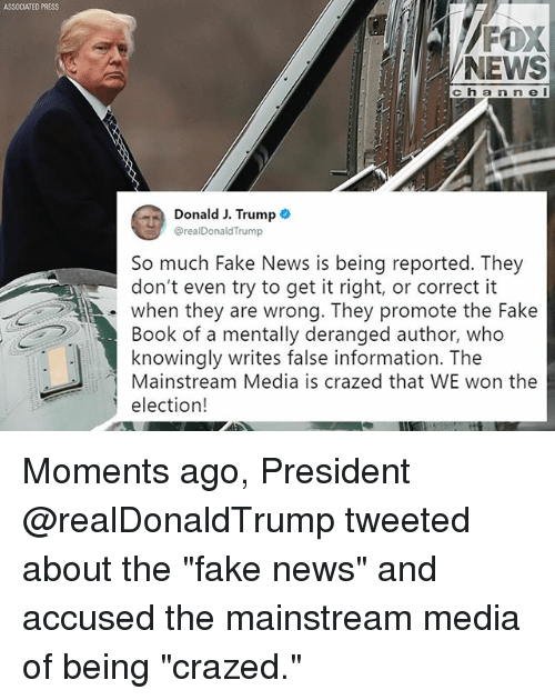 """Fake, Memes, and News: ASSOCIATED PRESS  FOX  NEWS  c h a n n e I  Donald J. Trump .  @realDonaldTrump  So much Fake News is being reported. They  don't even try to get it right, or correct it  . when they are wrong. They promote the Fake  Book of a mentally deranged author, who  knowingly writes false information. The  Mainstream Media is crazed that WE won the  election! Moments ago, President @realDonaldTrump tweeted about the """"fake news"""" and accused the mainstream media of being """"crazed."""""""