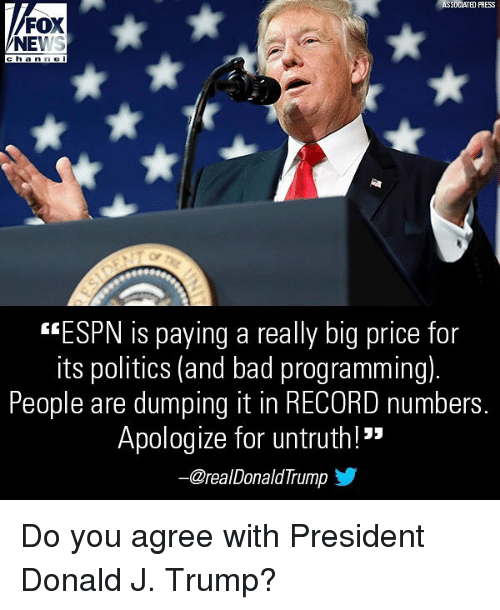 "Bad, Espn, and Memes: ASSOCIATED PRESS  FOX  NEWS  ch an ne I  ""ESPN is paying a really big price for  its politics (and bad programming).  People are dumping it in RECORD numbers  Apologize for untruth!""  ー@real DonaldTrump Do you agree with President Donald J. Trump?"