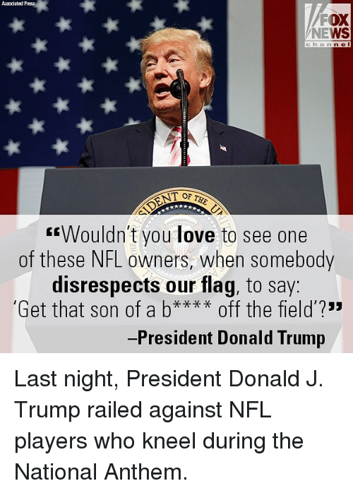 "Donald Trump, Love, and Memes: Associated Press  FOX  NEWS  cha n n e I  T OF  ""Wouldn't you love to see one  of these NFL owners, when somebody  disrespects our flag, to say  Get that son of a b off the field?""  -President Donald Trump Last night, President Donald J. Trump railed against NFL players who kneel during the National Anthem."
