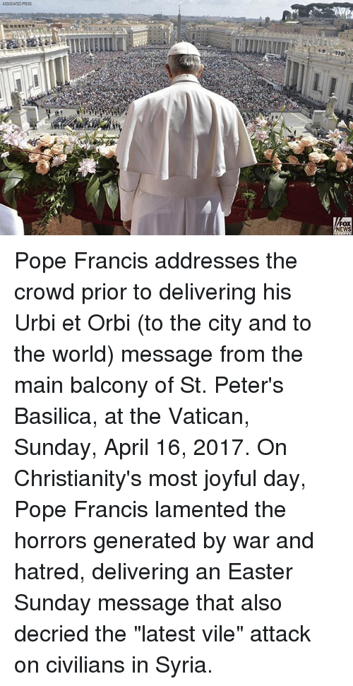"Easter, Memes, and News: ASSOCIATED PRESS  FOX  NEWS Pope Francis addresses the crowd prior to delivering his Urbi et Orbi (to the city and to the world) message from the main balcony of St. Peter's Basilica, at the Vatican, Sunday, April 16, 2017. On Christianity's most joyful day, Pope Francis lamented the horrors generated by war and hatred, delivering an Easter Sunday message that also decried the ""latest vile"" attack on civilians in Syria."