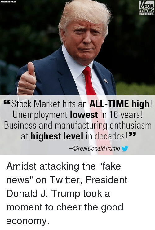 "Fake, Memes, and News: ASSOCIATED PRESS  FOX  NEWS  ""Stock Market hits an ALL-TIME high!  Unemployment lowest in 16 years!  Business and manufacturing enthusiasm  at highest level in decades!""  ー@real DonaldTrump Amidst attacking the ""fake news"" on Twitter, President Donald J. Trump took a moment to cheer the good economy."