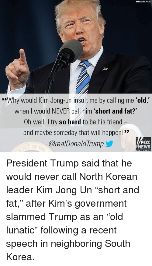 """Kim Jong-Un, Memes, and News: ASSOCIATED PRESS  GEWhy would Kim Jong-un insult me by calling me 'old,'  when I would NEVER call him 'short and fat?""""  Oh well, I try so hard to be his friend  and maybe someday that will happen!  @realDonaldTrump  FOX  NEWS President Trump said that he would never call North Korean leader Kim Jong Un """"short and fat,"""" after Kim's government slammed Trump as an """"old lunatic"""" following a recent speech in neighboring South Korea."""