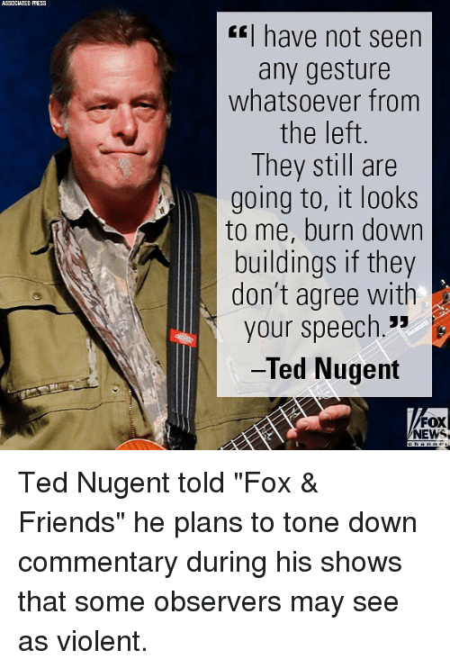 "Friends, Memes, and News: ASSOCIATED PRESS  have not seen  any gesture  whatsoever from  the left  They still are  going to, it looks  to me, burn down  buildings if they  don't agree with  your speech.""  Ted Nugent  FOX  NEWS Ted Nugent told ""Fox & Friends"" he plans to tone down commentary during his shows that some observers may see as violent."