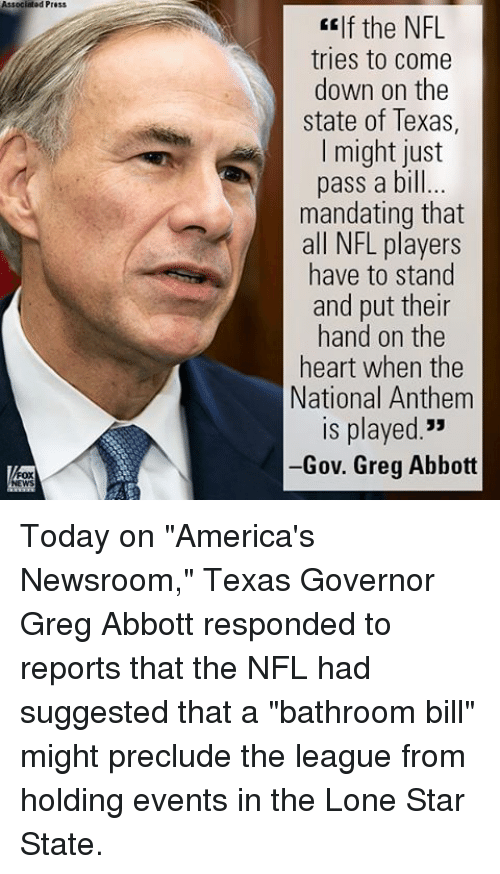 """Memes, Nfl, and National Anthem: Associated Press  If the NFL  tries to Come  down on the  state of Texas,  I might just  pass a bill...  mandating that  all NFL players  have to stand  and put their  hand on the  heart when the  National Anthem  ls played.""""  -Gov. Greg Abbott Today on """"America's Newsroom,"""" Texas Governor Greg Abbott responded to reports that the NFL had suggested that a """"bathroom bill"""" might preclude the league from holding events in the Lone Star State."""