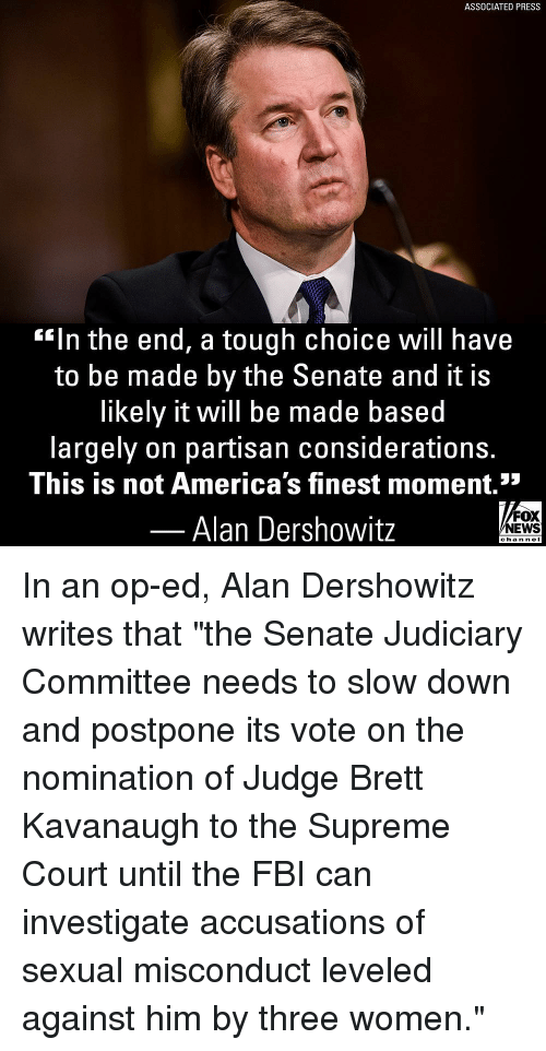 "Fbi, Memes, and Supreme: ASSOCIATED PRESS  ""In the end, a tough choice Will have  to be made by the Senate and it is  likely it will be made based  largely on partisan considerations.  This is not America's finest moment.""  52  Alan Dershowitz  FOX  EWS  chan neI In an op-ed, Alan Dershowitz writes that ""the Senate Judiciary Committee needs to slow down and postpone its vote on the nomination of Judge Brett Kavanaugh to the Supreme Court until the FBI can investigate accusations of sexual misconduct leveled against him by three women."""