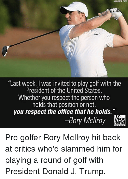 "presidents of the united states: ASSOCIATED PRESS  ""Last week, l was invited to play golf with the  President of the United States.  Whether you respect the person who  holds that position or not,  you respect the office that he holds  Rory Mcllroy  FOX  NEWS Pro golfer Rory McIlroy hit back at critics who'd slammed him for playing a round of golf with President Donald J. Trump."
