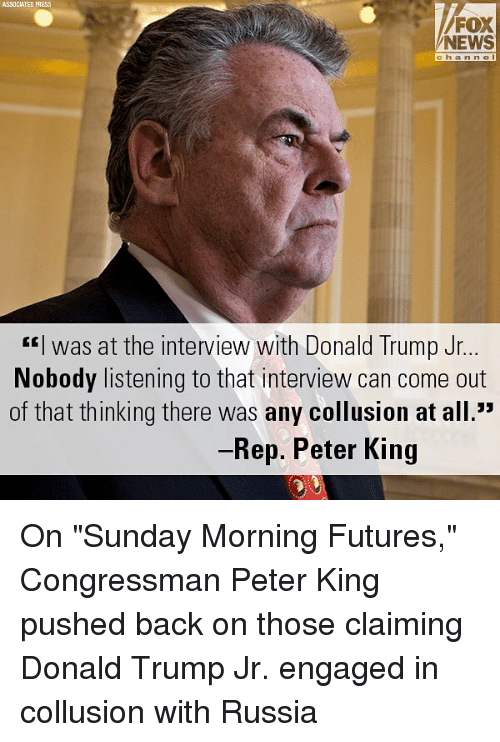 "Donald Trump, Memes, and News: ASSOCIATED PRESS  NEWS  channe  ""I was at the interview with Donald Trump Jr  Nobody listening to that interview can come out  of that thinking there was any collusion at all.""  Rep. Peter King On ""Sunday Morning Futures,"" Congressman Peter King pushed back on those claiming Donald Trump Jr. engaged in collusion with Russia"
