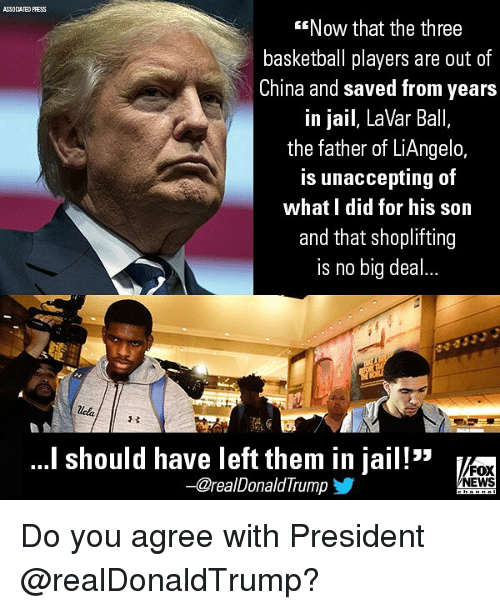 Basketball, Jail, and Memes: ASSOCIATED PRESS  Now that the three  basketball players are out of  China and saved from years  in jail, LaVar Ball,  the father of LiAngelo,  is unaccepting of  what I did for his son  and that shoplifting  is no big de..  溉e  'I should have left them in jail!  FOX  NEWS  -@realDonaldTrump Do you agree with President @realDonaldTrump?