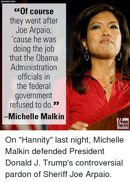 "The Obamas: ASSOCIATED PRESS  Of course  they went after  Joe Arpaio  cause he was  doing the job  that the Obama  Administration  officials in  the federal  government  refused to do.""  Michelle Malkin  FOX  NEWS On ""Hannity"" last night, Michelle Malkin defended President Donald J. Trump's controversial pardon of Sheriff Joe Arpaio."