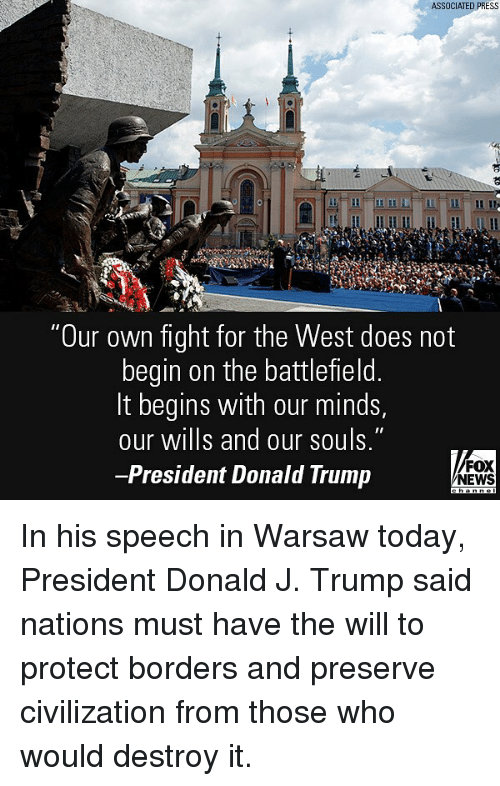 """Donald Trump, Memes, and News: ASSOCIATED PRESS  """"Our own fight for the West does not  begin on the battlefield.  It begins with our minds,  our wills and our souls.""""  -President Donald Trump  FOX  NEWS In his speech in Warsaw today, President Donald J. Trump said nations must have the will to protect borders and preserve civilization from those who would destroy it."""