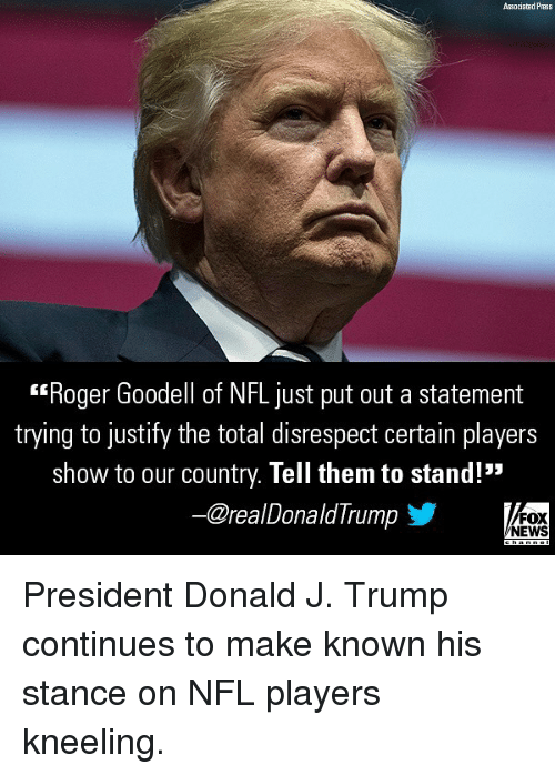 "Goodell: Associated Press  Roger Goodell of NFL just put out a statement  trying to justify the total disrespect certain players  show to our country. Tell them to stand!""  ー@realDonaldTrump  FOX  NEWS President Donald J. Trump continues to make known his stance on NFL players kneeling."