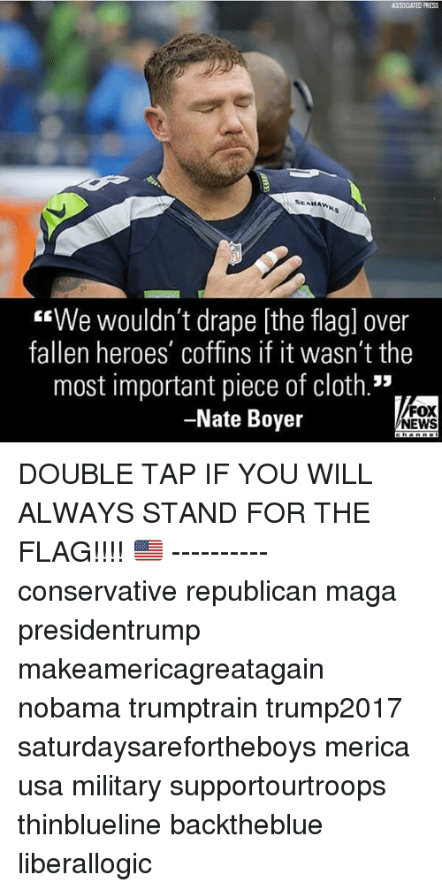 "Nobama: ASSOCIATED PRESS  SEAHAWK  ""We wouldn't drape [the flagl over  fallen heroes' coffins if it wasn't the  most important piece of cloth.""  -Nate Boyer  FOX  NEWS DOUBLE TAP IF YOU WILL ALWAYS STAND FOR THE FLAG!!!! 🇺🇸 ---------- conservative republican maga presidentrump makeamericagreatagain nobama trumptrain trump2017 saturdaysarefortheboys merica usa military supportourtroops thinblueline backtheblue liberallogic"