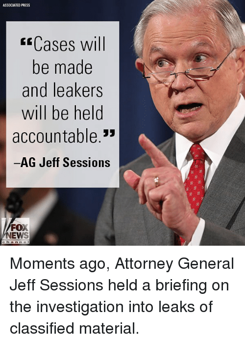 """jeffe: ASSOCIATED PRESS  ssCases will  be made  and leakers  will be held  accountable.""""  AG Jeff Sessions  FOX  NEWS Moments ago, Attorney General Jeff Sessions held a briefing on the investigation into leaks of classified material."""