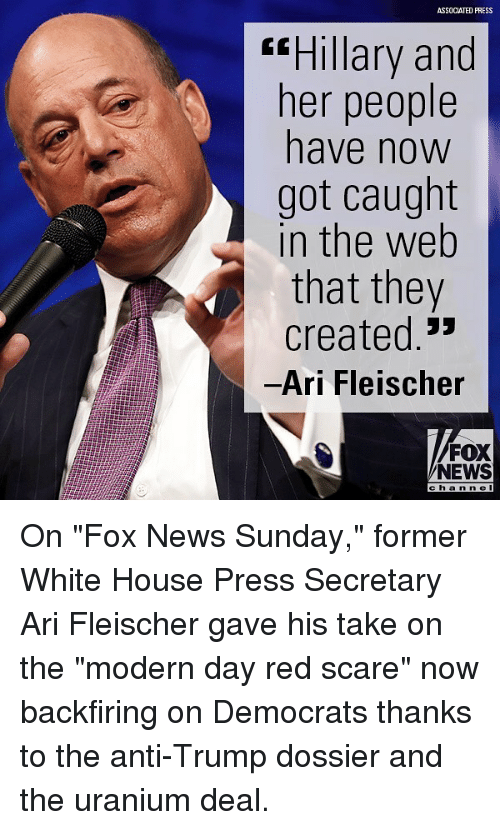"""White House Press: ASSOCIATED PRESS  ssHillary and  ner people  have now  got caught  in the web  that they  created.'  Ari Fleischer  FOX  NEWS  c h a n ne I On """"Fox News Sunday,"""" former White House Press Secretary Ari Fleischer gave his take on the """"modern day red scare"""" now backfiring on Democrats thanks to the anti-Trump dossier and the uranium deal."""