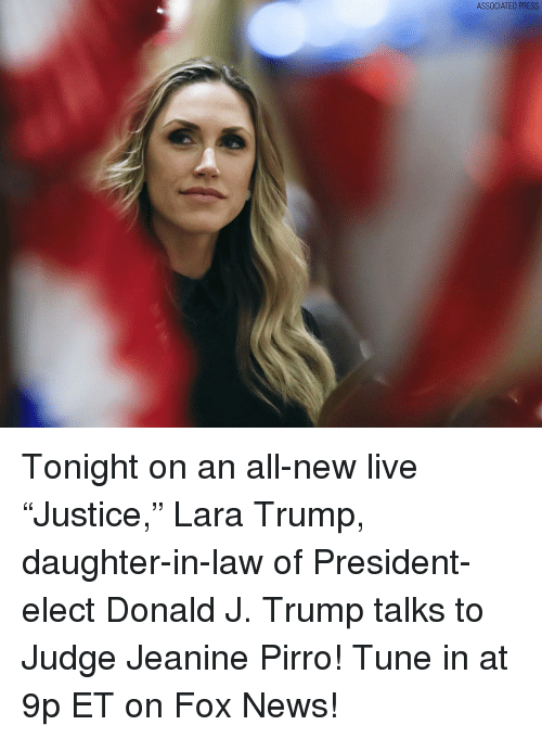 "Daughter In Law: ASSOCIATED PRESS Tonight on an all-new live ""Justice,"" Lara Trump, daughter-in-law of President-elect Donald J. Trump talks to Judge Jeanine Pirro! Tune in at 9p ET on Fox News!"
