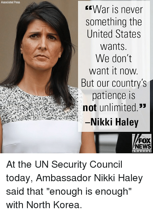 "Memes, News, and North Korea: Associated Press  War is never  something the  United States  wants  We don't  want it now  But our country's  patience is  not unlimited.""  -Nikki Haley  FOX  NEWS  cha n n e l At the UN Security Council today, Ambassador Nikki Haley said that ""enough is enough"" with North Korea."