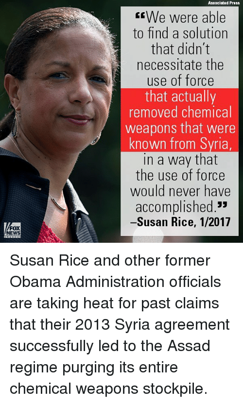 """purging: Associated Press  We were able  to find a solution  that didn't  necessitate the  use of force  that actually  removed chemical  weapons that were  known from Syria  in a way that  the use of force  would never have  accomplished.""""  -Susan Rice, 1/2017  FOX  NEWS Susan Rice and other former Obama Administration officials are taking heat for past claims that their 2013 Syria agreement successfully led to the Assad regime purging its entire chemical weapons stockpile."""