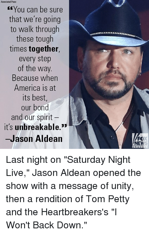 """America, Memes, and News: Associated Press  You can be sure  that we're going  to walk through  these tough  times together,  every step  of the way.  Because when  America is at  its best,  our bond  and our spirit  it's unbreakable.  -Jason Aldean  FO  NEWS Last night on """"Saturday Night Live,"""" Jason Aldean opened the show with a message of unity, then a rendition of Tom Petty and the Heartbreakers's """"I Won't Back Down."""""""