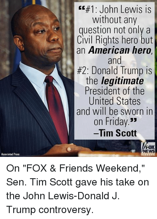 "Lewy: Associated Pross  EE#1: John Lewis is  without any  question not only a  Civil Rights hero but  an American hero,  and  #2: Donald Trump is  the legitimate  President of the  United States  and will be sworn in  on Friday  Tim Scott  FOX  NEWS On ""FOX & Friends Weekend,"" Sen. Tim Scott gave his take on the John Lewis-Donald J. Trump controversy."